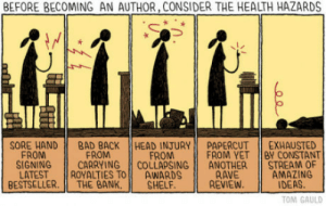 Before becoming an author, consider the health hazards: BEFORE BECOMING AN AUTHOR, CONSIDER THE HEALTH HAZARDS  SORE HAND BAD BACK || HEAD INJURY! PAPERCUT İİ EXHAUSTED  FROM  SIGNING CARRYING COLLAPSINGANOTHER STREAM OF  FROM  FROM  FROM YET BY CONSTANT  RAVE  REVIEW  BESTSELLER. THE BANK.SHELF.  LATESTROYALTIES TOAWARDS  AMAZING  IDEAS  OM GAULD Before becoming an author, consider the health hazards