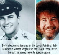 Bob Ross: Before becoming famous for the Joy of Painting, Bob  Ross was a Master sergeant in the US Air Force. After  he quit, he vowed never to scream again.