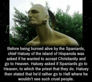 Alive, Heaven, and Christianity: Before being burned alive by the Spaniards,  chief Hatuey of the island of Hispanola was  asked if he wanted to accept Christianity and  go to Heaven. Hatuey asked if Spaniards go to  Heaven, to which the priest that they do. Hatuey  then stated that he'd rather go to Hell where he  wouldn't see such cruel people That burn