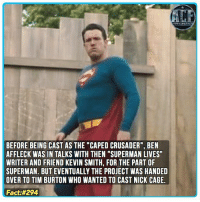 """Batman, Memes, and Superman: BEFORE BEING CAST AS THE """"CAPED CRUSADER"""", BEN  AFFLECK WAS IN TALKS WITH THEN """"SUPERMAN LIVES  WRITER AND FRIEND KEVIN SMITH, FOR THE PART OF  SUPERMAN. BUT EVENTUALLY THE PROJECT WAS HANDED  OVER TO TIM BURTON WHO WANTED TO CAST NICK CAGE.  Fact - Just imagine him as Superman 🤔. • • - QOTD?!: Who would cast as Batman or Superman?"""