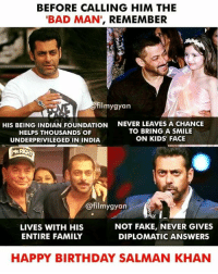 That's birthday boy Salman Khan for you!: BEFORE CALLING HIM THE  BAD MAN', REMEMBER  ilmygyan  HIS BEING INDIAN FOUNDATION  HELPS THOUSANDS OF  UNDERPRIVILEGED IN INDIA  NEVER LEAVES A CHANCE  TO BRING A SMILE  ON KIDS' FACE  @filmygyan  LIVES WITH HIS  ENTIRE FAMILY  NOT FAKE, NEVER GIVES  DIPLOMATIC ANSWERS  HAPPY BIRTHDAY SALMAN KHAN That's birthday boy Salman Khan for you!