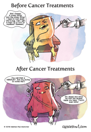 omg-images:Needles [OC]: Before Cancer Treatments  EW! Oweee!  A pokey thing!  Not the pokey thing!  I need to look away,  and a hug. Can get  a hug Or a TOY to  squeeze? Eeeeeek!  After Cancer Treatments  You call that a  NEEDLEP Are youtrying  to tickle me?!  Go anead and stick  me with the largest  blade you have. I won't  evern blink!  cancerowl.com  @ 2018 Matthew Paul Mewhorter omg-images:Needles [OC]