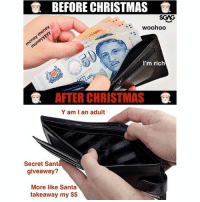 Christmas, Memes, and Money: BEFORE CHRISTMAS  SGAG  .woohoo  I'm rich  AFTER CHRISTMAS  Y am I an adult  Secret Sant  giveaway?  More like Santa  takeaway my $$ Since Christmas is all about giving, someone give me money leh??