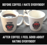 Memes, 🤖, and Feels Good: BEFORE COFFEE: I HATE EVERYBODY  AFTER  AFTER COFFEE: I FEEL GOOD ABOUT  HATING EVERYBODY I don't drink coffee but I like the part with the hate. Follow @9gag @9gagmobile 9gag coffee morningperson mug coffeetime