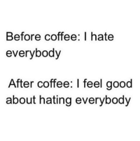 Memes, 🤖, and Feels Good: Before coffee I hate  everybody  After coffee: I feel good  about hating everybody