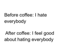 Dank, Coffee, and Good: Before coffee: I hate  everybody  After coffee: I feel good  about hating everybody #miciadw