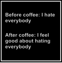 I Hate Everybody: Before coffee: I hate  everybody  After coffee: I feel  good about hating  everybody