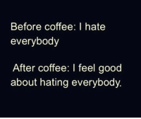 Memes, Good Morning, and Coffee: Before coffee: I hate  everybody  After coffee: I feel good  about hating everybody Good morning my Mad Dispatchers! KMK