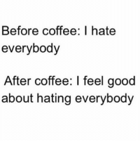 Memes, 🤖, and Feels Good: Before coffee: I hate  everybody  After coffee: l feel good  about hating everybody