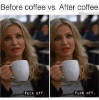 Friday, Coffee, and Fuck: Before coffee vs. After coffee  @SoBasicGantEven  Fuck off.  Fuck off. It's Wednesday which is almost Thursday which is basically Friday so I'm going to have tequila. @sobasicicanteven