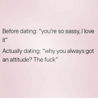 "Dating, Love, and Memes: Before dating: ""you're so sassy, I love  it""  Actually dating: ""why you always got  an attitude? The fuck"" 💁🏼‍♀️ Follow my love @northwitch69 @northwitch69 @northwitch69 @northwitch69"