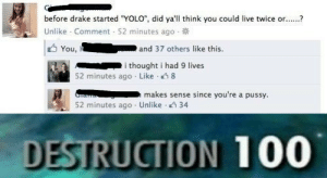 "Drake, Pussy, and Yolo: before drake started YOLO"", did ya'll think you could live twice or  Unlike . Comment . 52 minutes ago .  You,  and 37 others like this.  i thought i had 9 lives  52 minutes ago . Like-  makes sense since you're a pussy.  52 minutes ago . Unlike-2:34  DESTRUCTION 100 comeback on point"