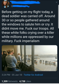 Android, Crying, and Twitter: Before getting on my flight today, a  dead soldier was carried off. Around  30 or so people gathered around  the windows to salute him or cry. It  didnt move me. Fuck our troops. All  these white folks crying over a killer  while millions are oppressed by our  military. Fuck imperialism  3:24 PM 05 Jun 18 Twitter for Android  1,309 Retweets 4,738 Likes