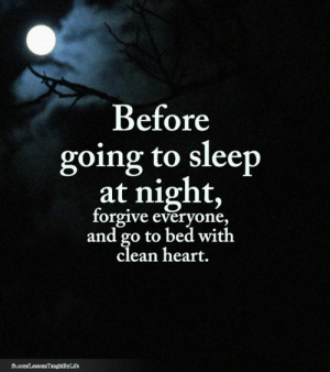 <3: Before  going to sleep  at night,  forgive everyone,  and go to bed with  clean heart.  fb.com/LessonsTaughtByLife <3