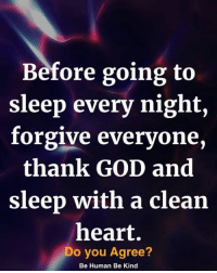 God, Memes, and Heart: Before going to  sleep every night,  forgive everyone,  thank GOD and  sleep with a clean  heart.  Do you Agree?  Be Human Be Kind <3