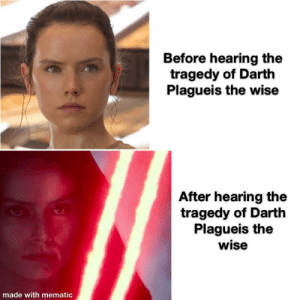 Darth, Works, and Hearing: Before hearing the  tragedy of Darth  Plagueis the wise  After hearing the  tragedy of Darth  Plagueis the  wise  made with mematic Works everytime