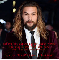 """jason: Before his adting career Jason Momoa  was discharged fror te Navy  over leaked nude photos  Look up """"The USS Liberty Incident"""""""