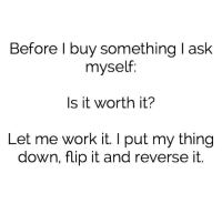 worth it: Before I buy something l ask  myself:  Is it worth it?  Let me work it. I put my thing  down, flip it and reverse it.