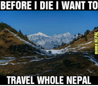 Travel goals.: BEFORE I DIE I WANT TO  TRAVEL WHOLE NEPAL Travel goals.