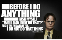 "I occasionally try to live my life like Dwight.....: BEFORE I DO  ANYTHING  IASKMYSELF  ""WOULD ANIDIOTDOTHAT?""  ANDIFTHEANSWERISYES,  IDONOTDOTHAT THING  -DWIGHT SCHRUTE I occasionally try to live my life like Dwight....."