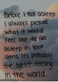 Fall, Best, and World: Before I fall asleep  I always picture  what it would  feel like to fall  asteep in Your  arms. It's probably  the best feeling  in the world