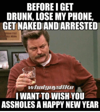 Drunk: BEFORE I GET  DRUNK, LOSE MY PHONE,  GET NAKEDIANDARRESTED  I WANT TO WISH YOU  ASSHOLES A HAPPY NEW YEAR