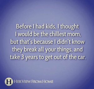 Sooo, not exactly the chillest mom after all. 😑: Before I had kids, I thought  I would be the chillest mom,  but that's because I didn't know  they break all your things, and  take 3 years to get out of the car.  H HERVIEW FROM HOME Sooo, not exactly the chillest mom after all. 😑