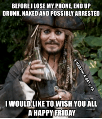 friday memes: BEFORE I LOSE MY PHONE, END UP  DRUNK, NAKED AND POSSIBLY ARRESTED  I WOULD LIKE TO WISH YOU ALL  A HAPPY FRIDAY
