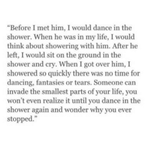 """Showering: """"Before I met him, I would dance in the  shower. When he was in my life, I would  think about showering with him. After he  left, I would sit on the ground in the  shower and cry. When I got over him, I  showered so quickly there was no time for  dancing, fantasies or tears. Someone carn  invade the smallest parts of your life, you  won't even realize it until you dance in the  shower again and wonder why you ever  stopped."""""""