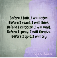 Memes, Quite, and Criticism: Before I talk, I will listen.  Before I react, I will think.  Before I criticize, I will wait.  Before I pray, I will forgive  Before I quit, Iwill try <3 Mystic Sounds