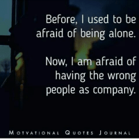 Being Alone, Memes, and 🤖: Before  I used to be  afraid of being alone  Now, am afraid of  having the wrong  people as company.  M OT  v ATI o NAL Q  u o TE s J o URN AL