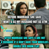 Yupp ❤❤❤: BEFORE MARRIAGE SHE SAID  IWANT U AS MY HUSBAND NOT AS ATM  SINGLE  AFTER MARRIAGE SHE SAYS U ARE NOT  A HUSBAND IF U DON'T HAVE FOUR WHEELER  DOUBLE BED ROOM FLAT Yupp ❤❤❤