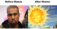 I made this one ;) Kanye West: Before Memes  After Memes I made this one ;) Kanye West