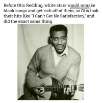 "Memes, Otis, and Reds: Before Otis Redding, white stars would remake  black songs and get rich off of them, so Otis took  their hits like ""I Can't Get No Satisfaction,"" and  did the exact same thing A physical representation of the saying, ""One thing about them tables...they ALWAYS turn."" Shout out to OtisRedding! theblaquelioness"