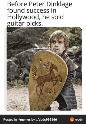 I think it fits here: Before Peter Dinklage  found success in  Hollywood, he sold  guitar picks.  O reddit  Posted in r/memes by u/duds999666 I think it fits here