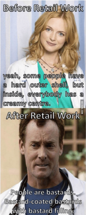 Anaconda, True, and Work: Before Retail Work  yeab, some people have  a hardouter shell but  inside, everybody has a  creammy centre.  After Retail Work  People are bastards  Bast aid-coated bastards  with bastard filling 100% true and accurate