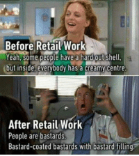 Retail: Before Retail Work  Yeah, some people have a hard out Shell,  but inside, everybody has a creamy centre.  After Retail Work  People are bastards.  Bastard-coated bastards with bastard filling.