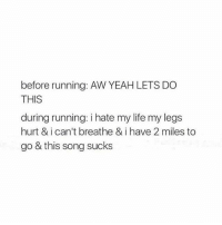 Life, Memes, and Yeah: before running: AW YEAH LETS DO  THIS  during running: i hate my life my legs  hurt & i can't breathe & i have 2 miles to  go & this song sucks