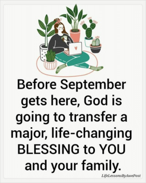 💙❤️: Before September  gets here, God is  going to transfer a  major, life-changing  BLESSING to YOU  and your family.  LifeLessonsByAwePost 💙❤️