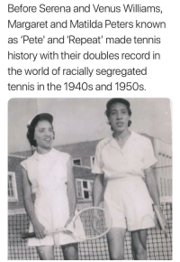 Pete  Repeat: Before Serena and Venus Williams,  Margaret and Matilda Peters known  as 'Pete' and 'Repeat made tennis  history with their doubles record in  the world of racially segregated  tennis in the 1940s and 1950s Pete  Repeat