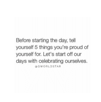 "Memes, World Star, and Vibrator: Before starting the day, tell  yourself 5 things you're proud of  yourself for. Let's start off our  days with celebrating ourselves.  Q WORLD STAR ""Life Is Way To Short For Negativity, Grudges, & Anger...Drop The Low Vibrations & Start Celebrating Your Life..."" 🚀 @QWorldstar Motivation Hope SpeakIt BelieveIt KnowIt PositiveVibes WSHH"