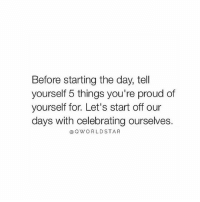 """Life, Memes, and Wshh: Before starting the day, tell  yourself 5 things you're proud of  yourself for. Let's start off our  days with celebrating ourselves.  ③QWORLDSTAR """"Life is way too short for negativity, grudges, & anger...drop the low vibrations & start celebrating your life..."""" 🚀@QWorldstar PositiveVibes WSHH"""