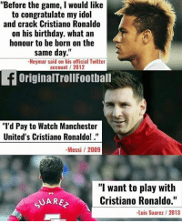 """Birthday, Cristiano Ronaldo, and Football: """"Before the game, I would like  to congratulate my idol  and crack Cristiano Ronaldo  on his birthday. what an  honour to be born on the  same day.""""  Neymar said on his official Twitter  account/ 2012  OriginalTrollFootball  """"I'd Pay to Watch Manchester  United's Cristiano Ronaldo!.""""  -Messi /2009  """"l want to play with  Cristiano Ronaldo.""""  -Luis Suarez 2013  UARE MSN on CR7 ❤️⚽️ ... 🔹FREE FOOTBALL EMOJI'S --> LINK IN OUR BIO!!! ➡️Credit: OriginalTrollFootball"""