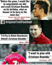 """Birthday, Cristiano Ronaldo, and Memes: """"Before the game, I would like  to congratulate my idol  and crack Cristiano Ronaldo  on his birthday. what an  honour to be born on the  same day.""""  -Neymar said on his official Twitter  account 2012  OriginalTrollFootball  """"'d Pay to Watch Manchester  United's Cristiano Ronaldo!.  -Messi / 2009  """"I want to play with  Cristiano Ronaldo.""""  -Luis Suarez / 2013 MSN on Cristiano Ronaldo 😏 ➡️Credit: OriginalTrollFootball"""