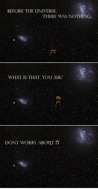 What Is, Ask, and Universe: BEFORE THE UNIVERSE,  THERE WAS NOTHING  WHAT IS THAT YOU ASK?  DONT WORRY ABOUT IT