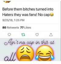 Cop, Cap, and Them: Before them bitches turned into  Haters they was fans! No cap  9/25/18, 1:25 PM  80 Retweets 77 Likes  n'tna cop in this at  all
