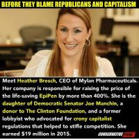 stifle: BEFORE THEY BLAME REPUBLICANS AND CAPITALISM  Meet Heather Bresch, CEO of Mylan Pharmaceuticals.  Her company is responsible for raising the price of  the life-saving EpiPen by more than 400%. She is the  daughter of Democratic Senator Joe Manchin, a  donor to The Clinton Foundation, and a former  lobbyist who advocated for crony capitalist  regulations that helped to stifle competition. She  earned $19 million in 2015.  CONSERVATIVE  PUNK