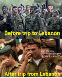 Before trip to Lebanon  muh shekels  muh israeli brothers  uh holocaust  ter trip from Lebanbr Bastard zionist israeli scums deserve it -jim