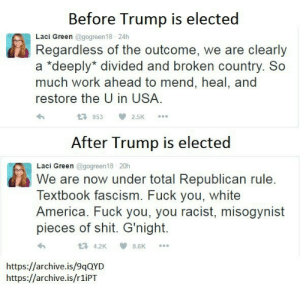 """America, Fuck You, and Shit: Before Trump is elected  Laci Green @gogreen18 24h  Regardless of the outcome, we are clearly  a """"deeply* divided and broken country. So  much work ahead to mend, heal, and  restore the U in USA.  953 2.5K  After Trump is elected  Laci Green @gogreen18 20h  We are now under total Republican rule.  Textbook fascism. Fuck you, white  America. Fuck you, you racist, misogynist  pieces of shit. G'night.  4.2K 8.6K  https://archive.is/9qQYD  https://archive.is/r1iPT U mad bro? ????"""