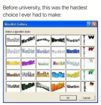 Good, Word, and Wordart: Before university, this was the hardest  choice I ever had to make  WordArt Gallery  Select a WordArt style:  NNordA  Word Art  WariArt WordArt WordArt mordar WordArt  2  Wordan WordArt WordArt  WordArt WordArt  OK  Cancel Those were the good days 😩